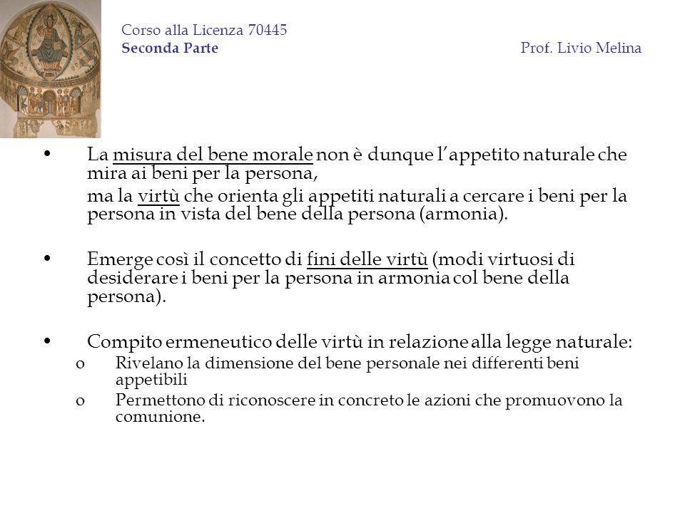 Corso alla Licenza 70445 Seconda Parte Prof. Livio Melina La misura del bene morale non è dunque lappetito naturale che mira ai beni per la persona, m