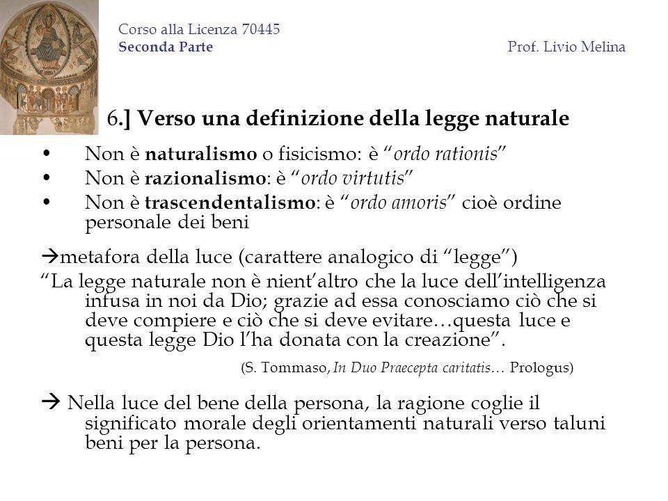 Corso alla Licenza 70445 Seconda Parte Prof. Livio Melina 6.] Verso una definizione della legge naturale Non è naturalismo o fisicismo: è ordo rationi