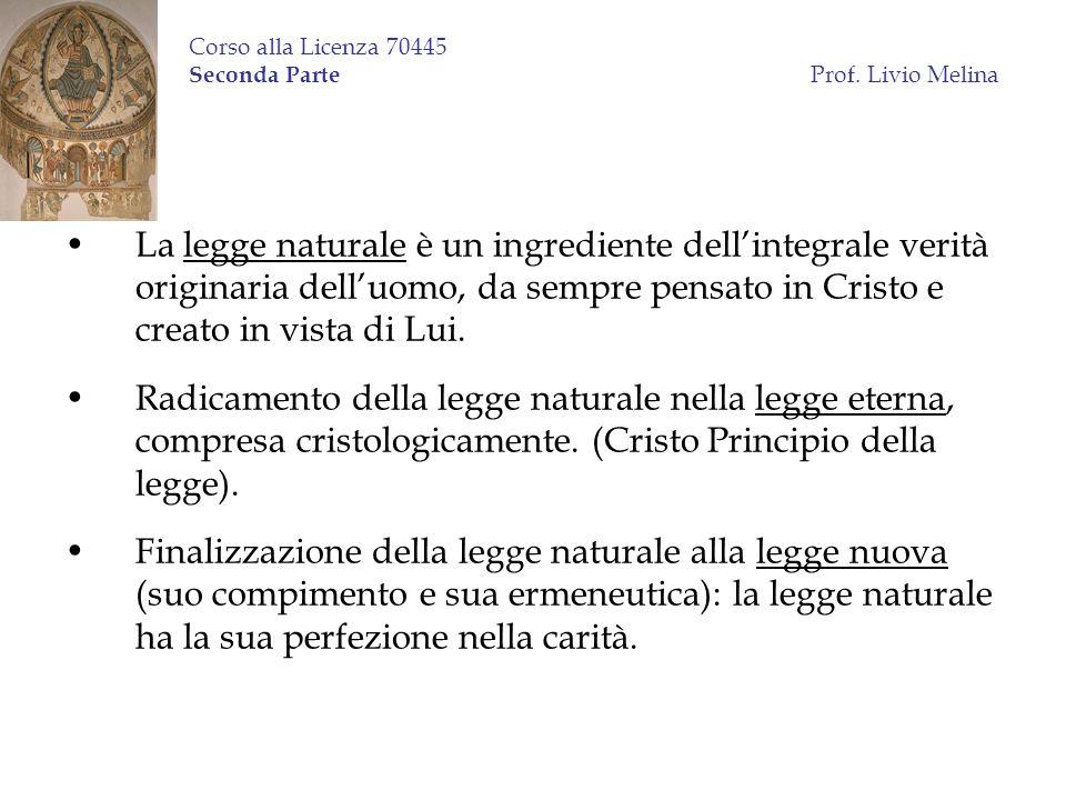 Corso alla Licenza 70445 Seconda Parte Prof. Livio Melina La legge naturale è un ingrediente dellintegrale verità originaria delluomo, da sempre pensa