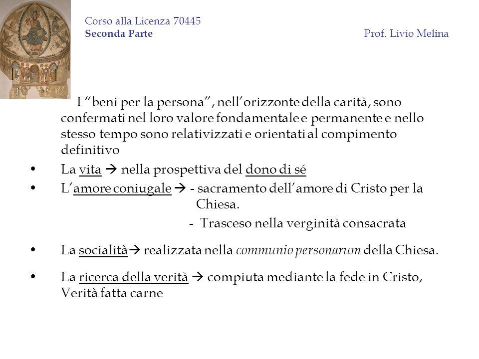 Corso alla Licenza 70445 Seconda Parte Prof. Livio Melina I beni per la persona, nellorizzonte della carità, sono confermati nel loro valore fondament