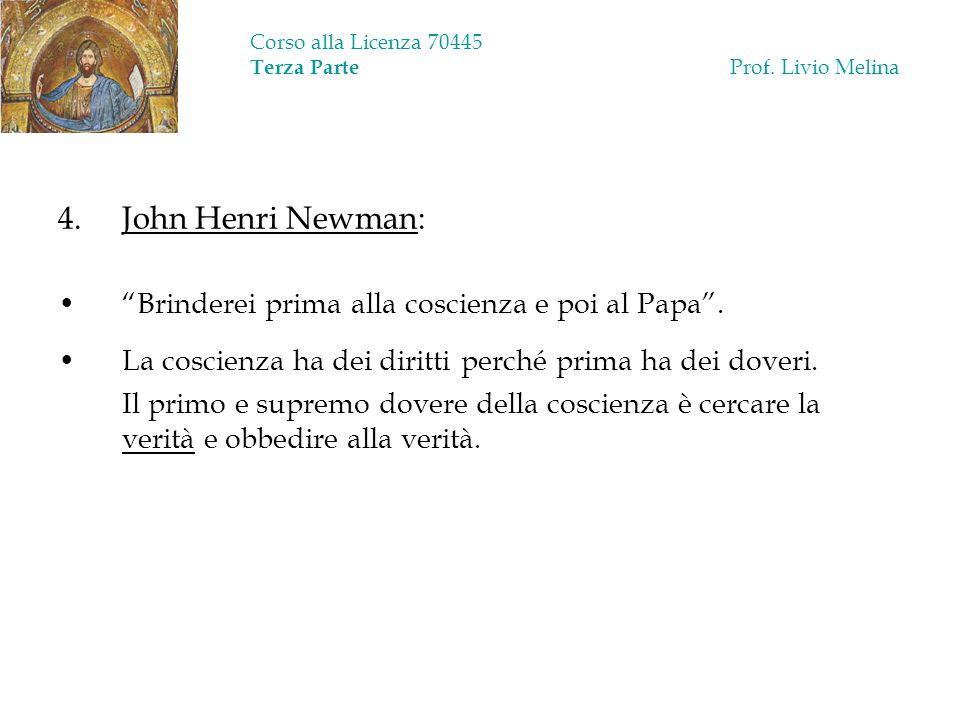 Corso alla Licenza 70445 Terza Parte Prof. Livio Melina 4. John Henri Newman: Brinderei prima alla coscienza e poi al Papa. La coscienza ha dei diritt
