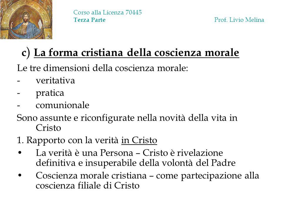 Corso alla Licenza 70445 Terza Parte Prof. Livio Melina c ) La forma cristiana della coscienza morale Le tre dimensioni della coscienza morale: -verit