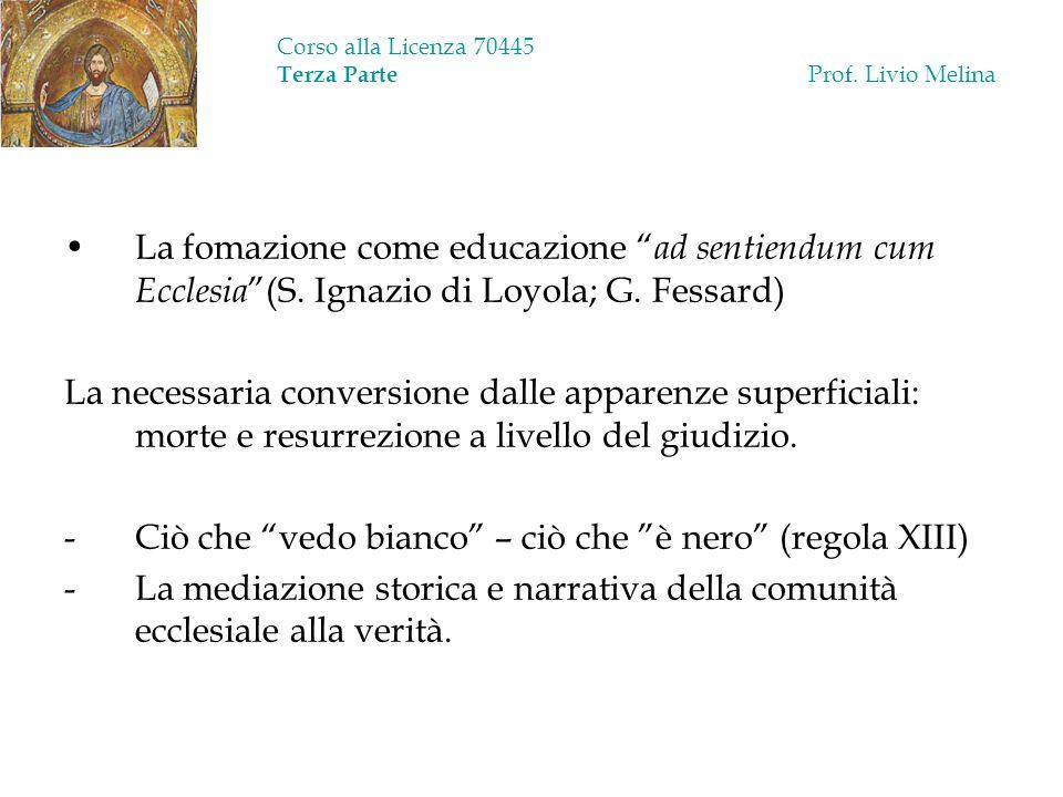 Corso alla Licenza 70445 Terza Parte Prof. Livio Melina La fomazione come educazione ad sentiendum cum Ecclesia (S. Ignazio di Loyola; G. Fessard) La