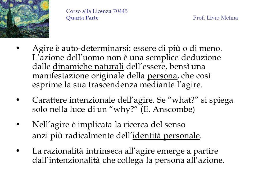 Corso alla Licenza 70445 Quarta Parte Prof. Livio Melina Agire è auto-determinarsi: essere di più o di meno. Lazione delluomo non è una semplice deduz