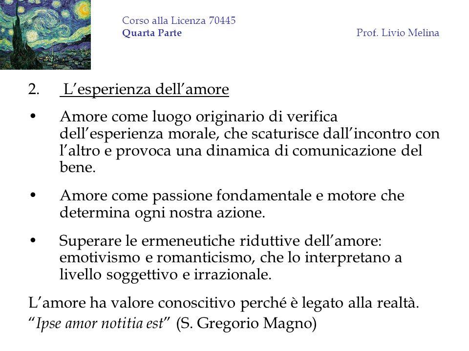 Corso alla Licenza 70445 Quarta Parte Prof. Livio Melina 2. Lesperienza dellamore Amore come luogo originario di verifica dellesperienza morale, che s