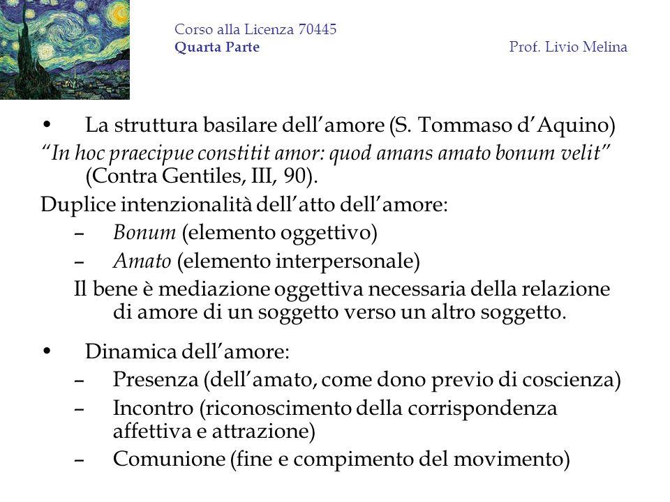 Corso alla Licenza 70445 Quarta Parte Prof. Livio Melina La struttura basilare dellamore (S. Tommaso dAquino) In hoc praecipue constitit amor: quod am