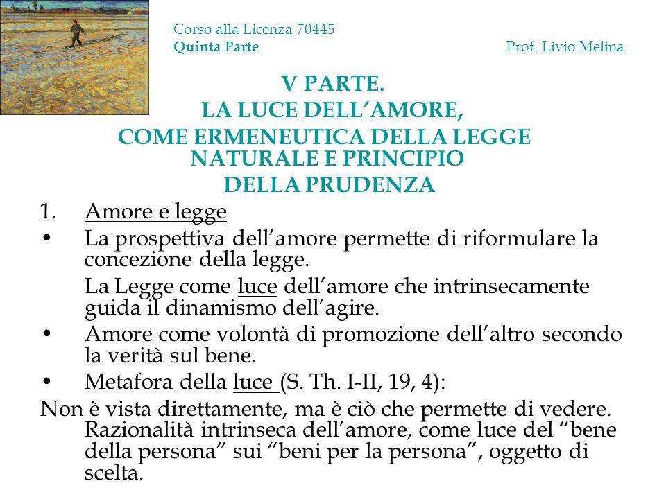 Corso alla Licenza 70445 Quinta Parte Prof. Livio Melina V PARTE. LA LUCE DELLAMORE, COME ERMENEUTICA DELLA LEGGE NATURALE E PRINCIPIO DELLA PRUDENZA