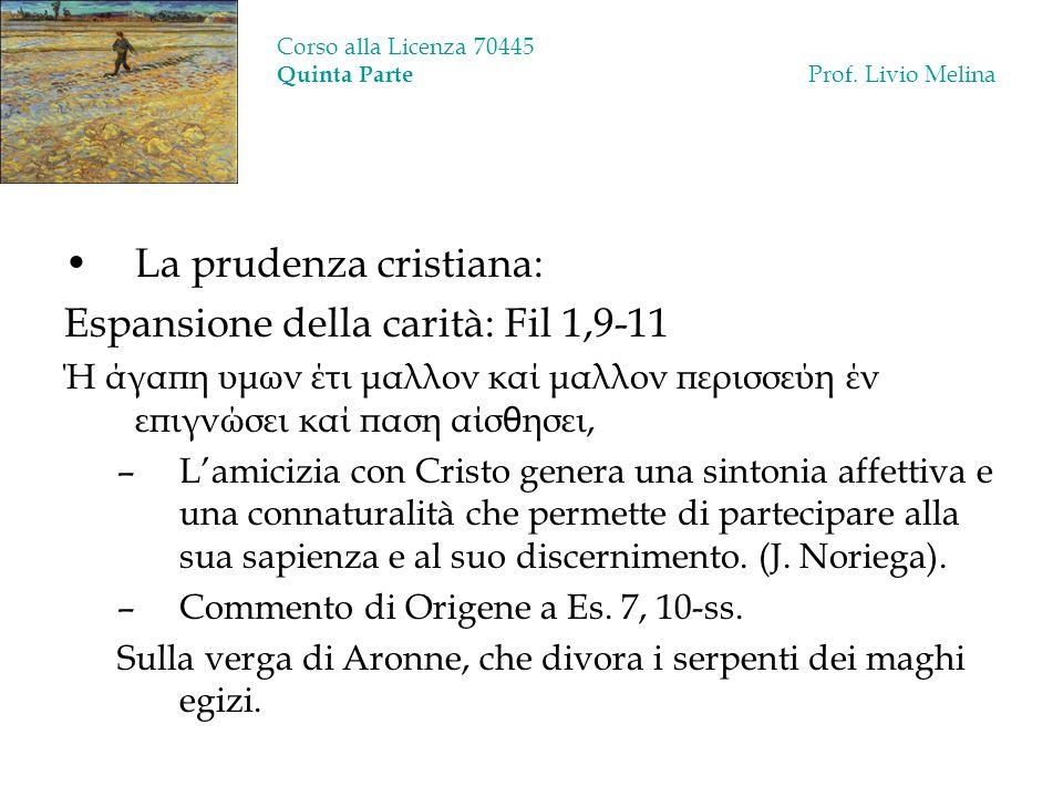 Corso alla Licenza 70445 Quinta Parte Prof. Livio Melina La prudenza cristiana: Espansione della carità: Fil 1,9-11 Ή άγαπη υμων έτι μαλλον καί μαλλον
