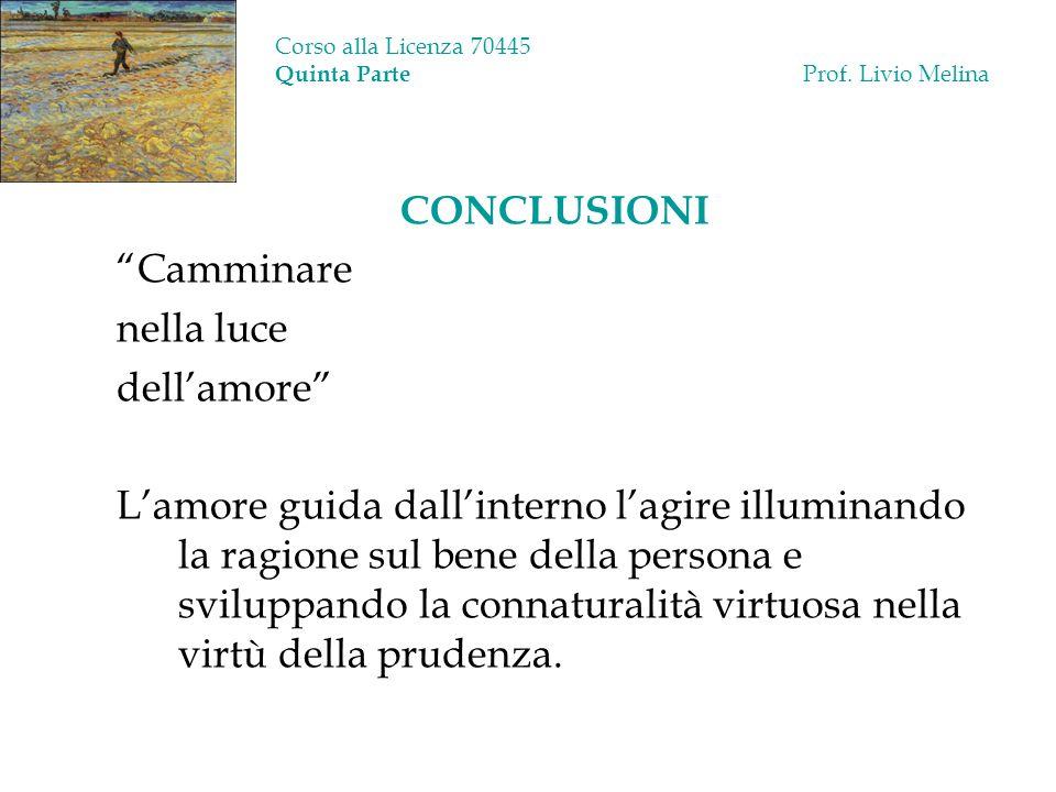 Corso alla Licenza 70445 Quinta Parte Prof. Livio Melina CONCLUSIONI Camminare nella luce dellamore Lamore guida dallinterno lagire illuminando la rag