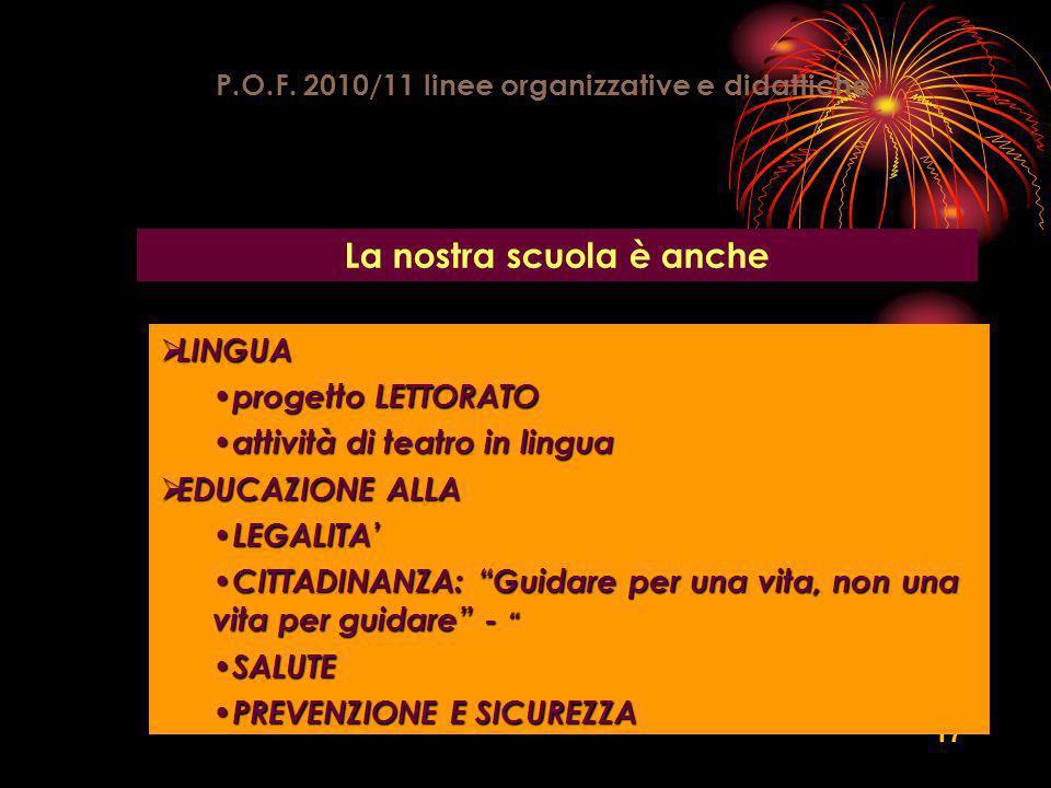 17 P.O.F. 2010/11 linee organizzative e didattiche La nostra scuola è anche LINGUA LINGUA progetto LETTORATO progetto LETTORATO attività di teatro in