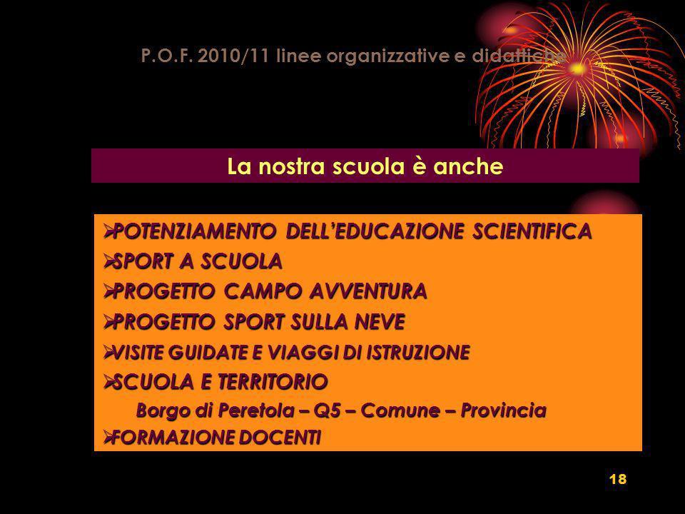 18 P.O.F. 2010/11 linee organizzative e didattiche La nostra scuola è anche POTENZIAMENTO DELLEDUCAZIONE SCIENTIFICA POTENZIAMENTO DELLEDUCAZIONE SCIE