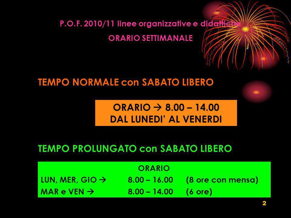 2 P.O.F. 2010/11 linee organizzative e didattiche ORARIO SETTIMANALE TEMPO NORMALE con SABATO LIBERO ORARIO 8.00 – 14.00 DAL LUNEDI AL VENERDI TEMPO P