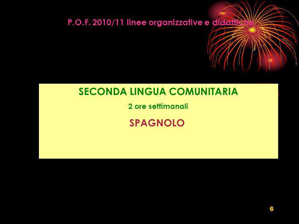 6 P.O.F. 2010/11 linee organizzative e didattiche SECONDA LINGUA COMUNITARIA 2 ore settimanali SPAGNOLO