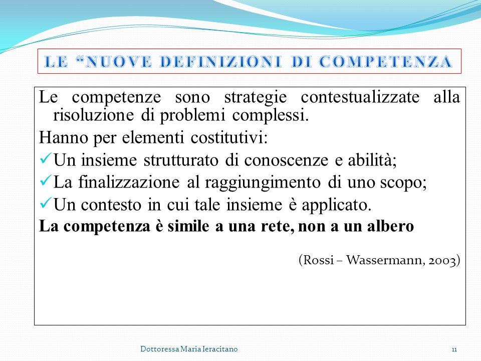 Dottoressa Maria Ieracitano11 Le competenze sono strategie contestualizzate alla risoluzione di problemi complessi. Hanno per elementi costitutivi: Un