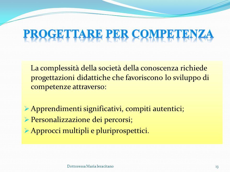 Dottoressa Maria Ieracitano13 La complessità della società della conoscenza richiede progettazioni didattiche che favoriscono lo sviluppo di competenz