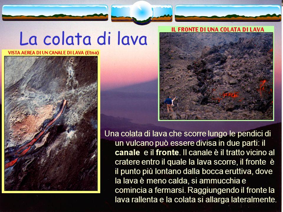 Il magma che arriva in superficie prende il nome di lava quando è emesso nel corso delle eruzioni e forma delle colate che scorrono lungo i fianchi de