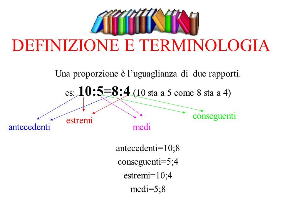DEFINIZIONE E TERMINOLOGIA Una proporzione è luguaglianza di due rapporti. es: 10:5=8:4 (10 sta a 5 come 8 sta a 4) antecedenti=10;8 conseguenti=5;4 e