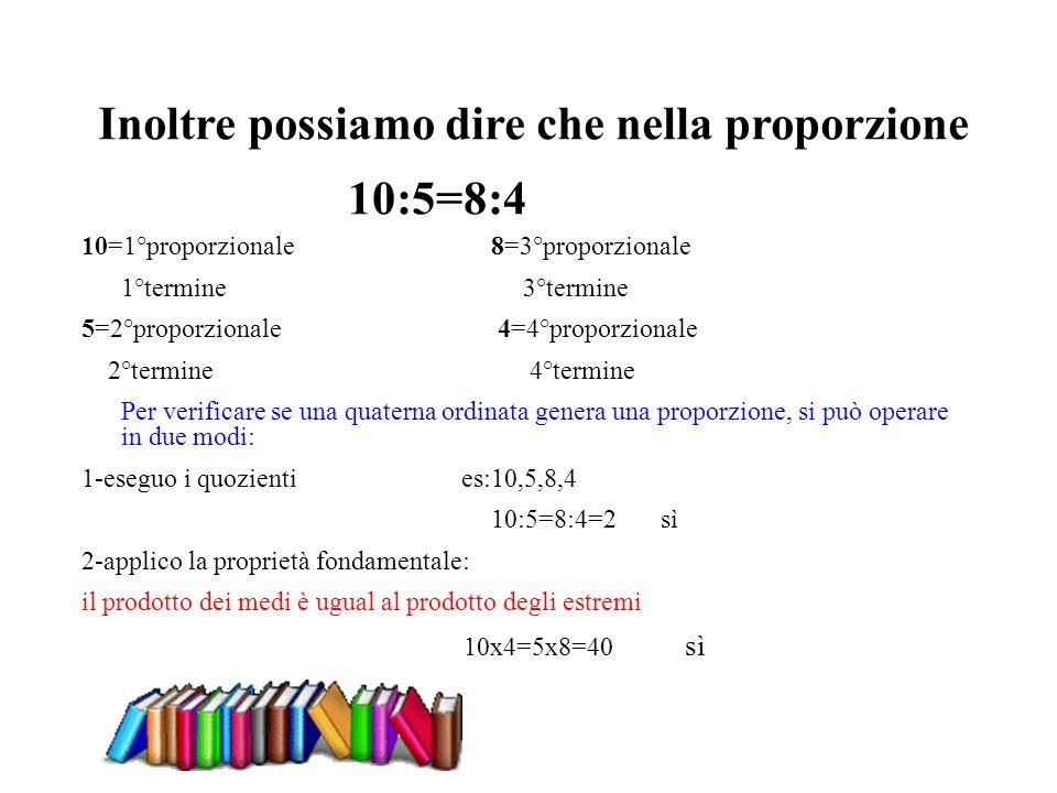 10=1°proporzionale 8=3°proporzionale 1°termine 3°termine 5=2°proporzionale 4=4°proporzionale 2°termine 4°termine Per verificare se una quaterna ordina