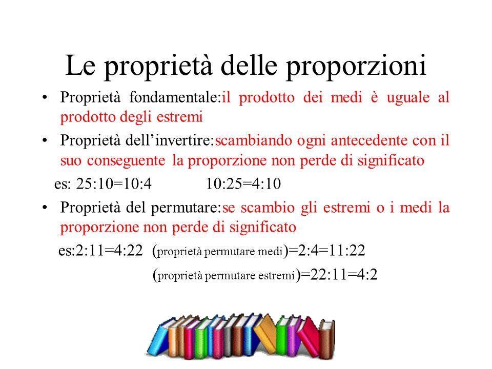 Le proprietà delle proporzioni Proprietà fondamentale:il prodotto dei medi è uguale al prodotto degli estremi Proprietà dellinvertire:scambiando ogni