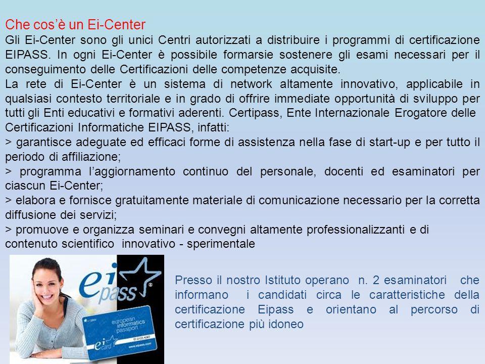 Che cosè un Ei-Center Gli Ei-Center sono gli unici Centri autorizzati a distribuire i programmi di certificazione EIPASS. In ogni Ei-Center è possibil