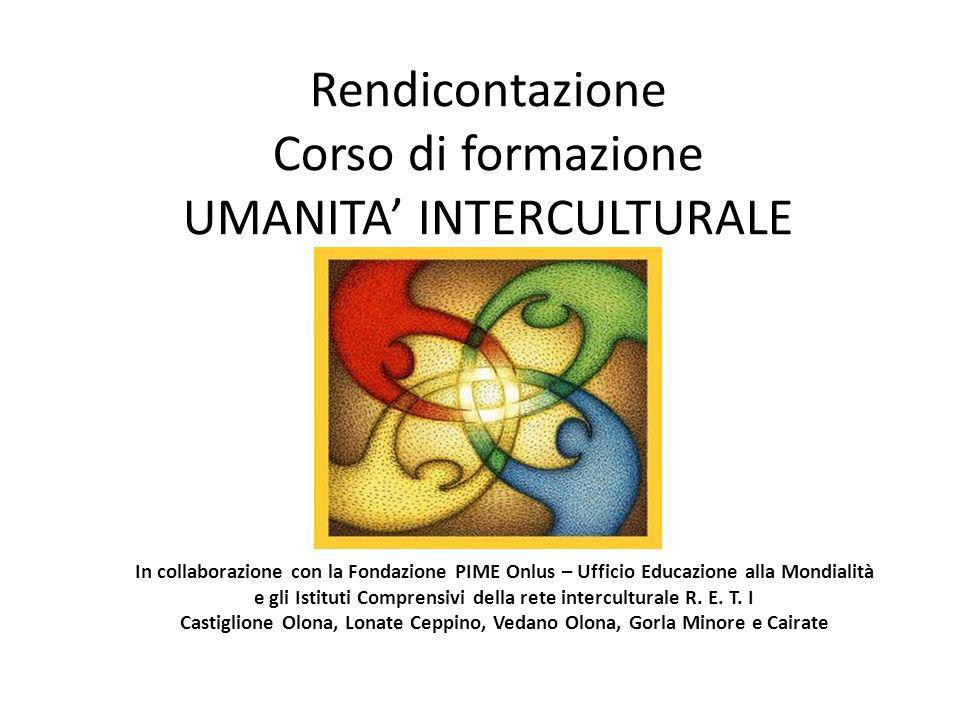 Rendicontazione Corso di formazione UMANITA INTERCULTURALE In collaborazione con la Fondazione PIME Onlus – Ufficio Educazione alla Mondialità e gli Istituti Comprensivi della rete interculturale R.