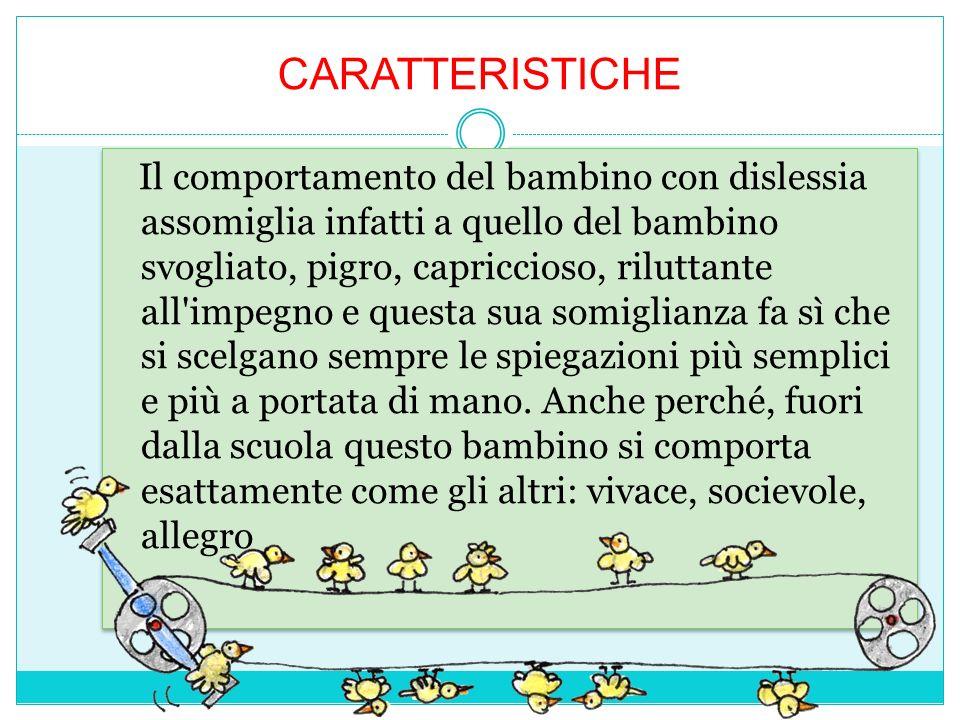CARATTERISTICHE Il comportamento del bambino con dislessia assomiglia infatti a quello del bambino svogliato, pigro, capriccioso, riluttante all'impeg