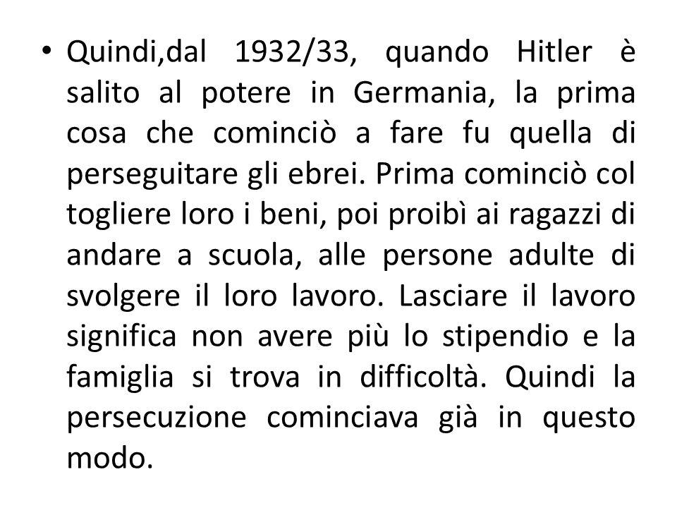 Quindi,dal 1932/33, quando Hitler è salito al potere in Germania, la prima cosa che cominciò a fare fu quella di perseguitare gli ebrei. Prima cominci