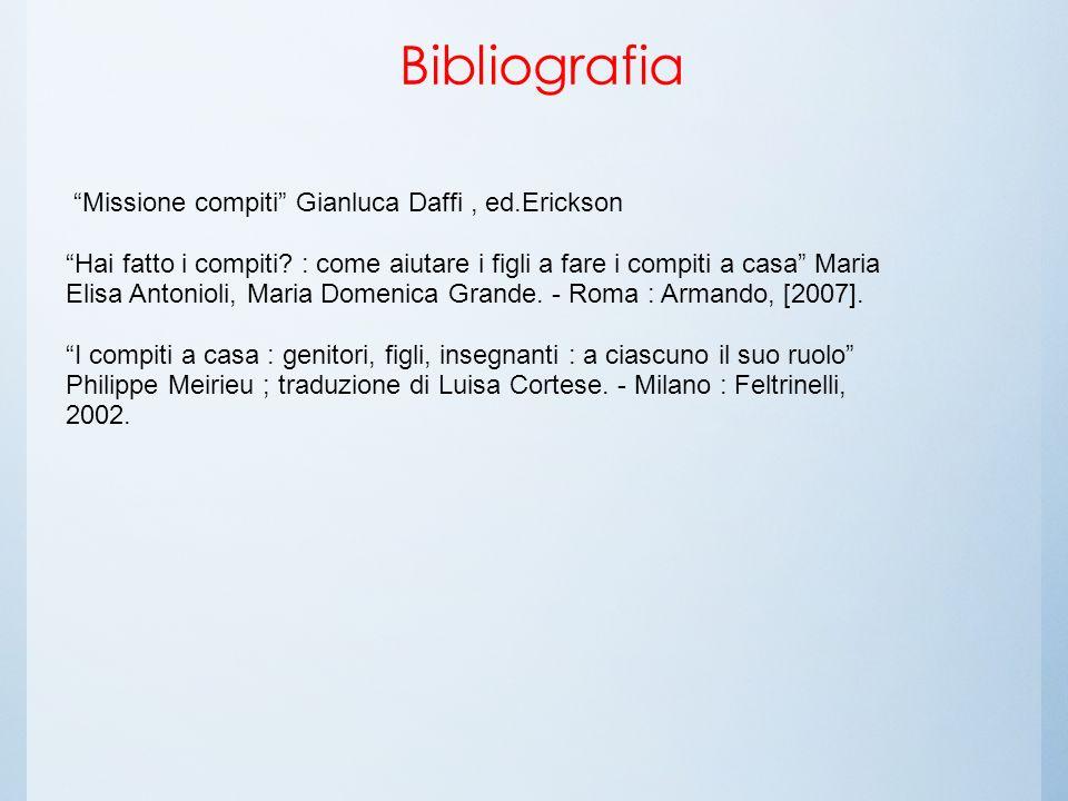 Bibliografia Missione compiti Gianluca Daffi, ed.Erickson Hai fatto i compiti? : come aiutare i figli a fare i compiti a casa Maria Elisa Antonioli, M
