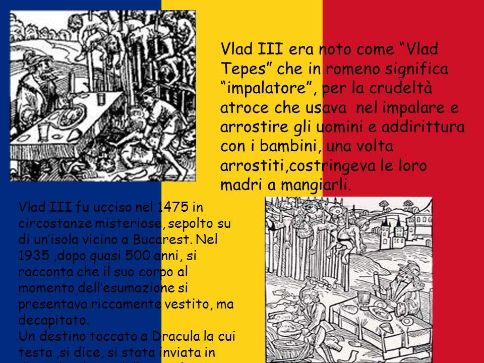 Vlad III era noto come Vlad Tepes che in romeno significa impalatore, per la crudeltà atroce che usava nel impalare e arrostire gli uomini e addirittu