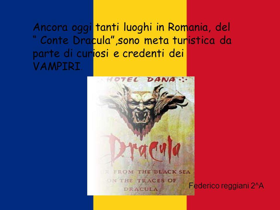 Ancora oggi tanti luoghi in Romania, del Conte Dracula,sono meta turistica da parte di curiosi e credenti dei VAMPIRI. Federico reggiani 2^A