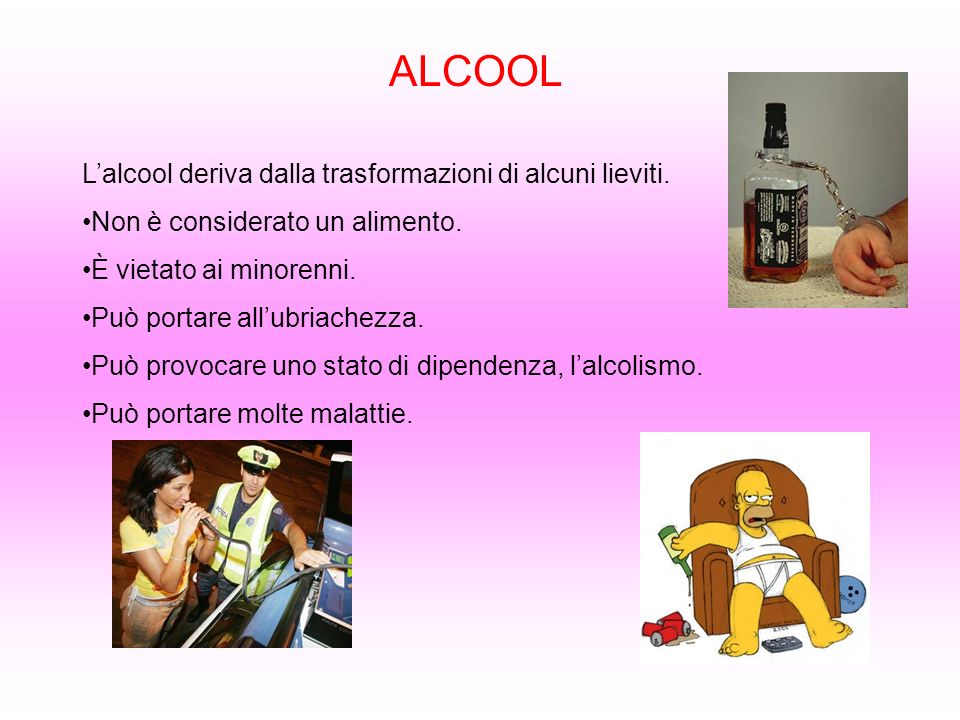 ALCOOL Lalcool deriva dalla trasformazioni di alcuni lieviti. Non è considerato un alimento. È vietato ai minorenni. Può portare allubriachezza. Può p