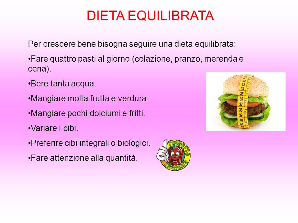 DIETA EQUILIBRATA Per crescere bene bisogna seguire una dieta equilibrata: Fare quattro pasti al giorno (colazione, pranzo, merenda e cena). Bere tant