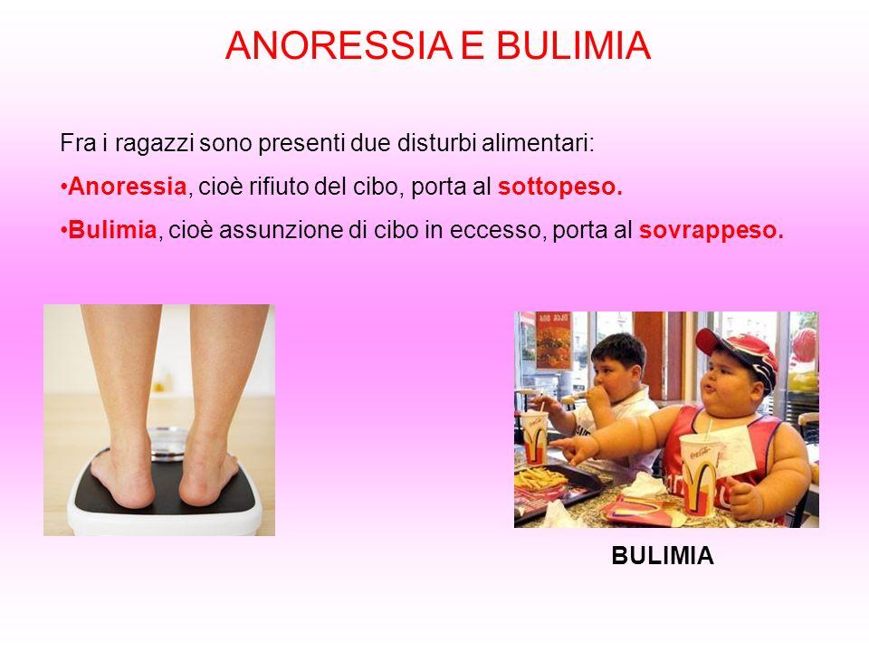 ANORESSIA E BULIMIA Fra i ragazzi sono presenti due disturbi alimentari: Anoressia, cioè rifiuto del cibo, porta al sottopeso. Bulimia, cioè assunzion