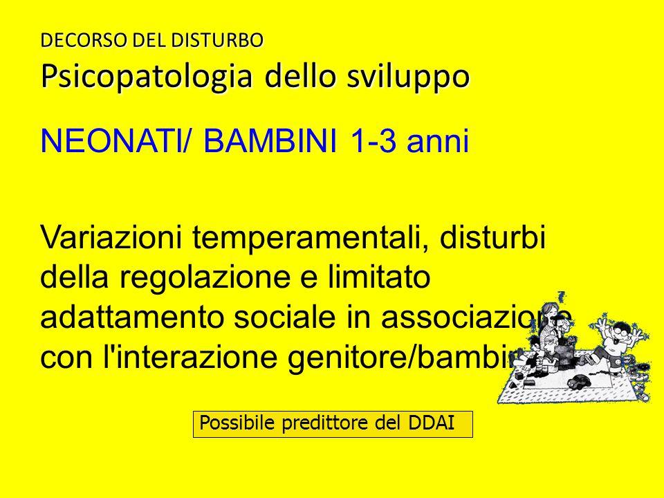 DECORSO DEL DISTURBO Psicopatologia dello sviluppo NEONATI/ BAMBINI 1-3 anni Variazioni temperamentali, disturbi della regolazione e limitato adattame