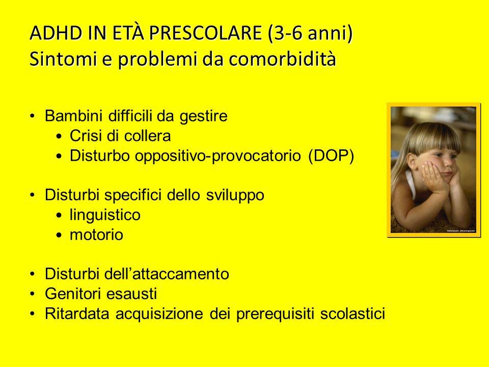 ADHD IN ETÀ PRESCOLARE (3-6 anni) Sintomi e problemi da comorbidità Bambini difficili da gestire Crisi di collera Disturbo oppositivo-provocatorio (DO