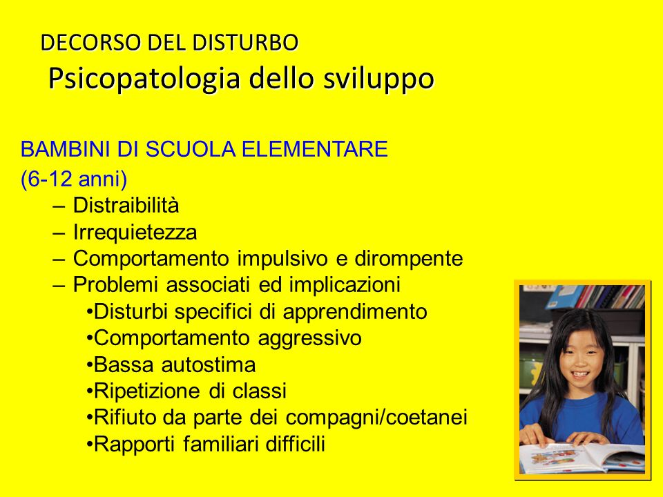 DECORSO DEL DISTURBO Psicopatologia dello sviluppo BAMBINI DI SCUOLA ELEMENTARE (6-12 anni) –Distraibilità –Irrequietezza –Comportamento impulsivo e d
