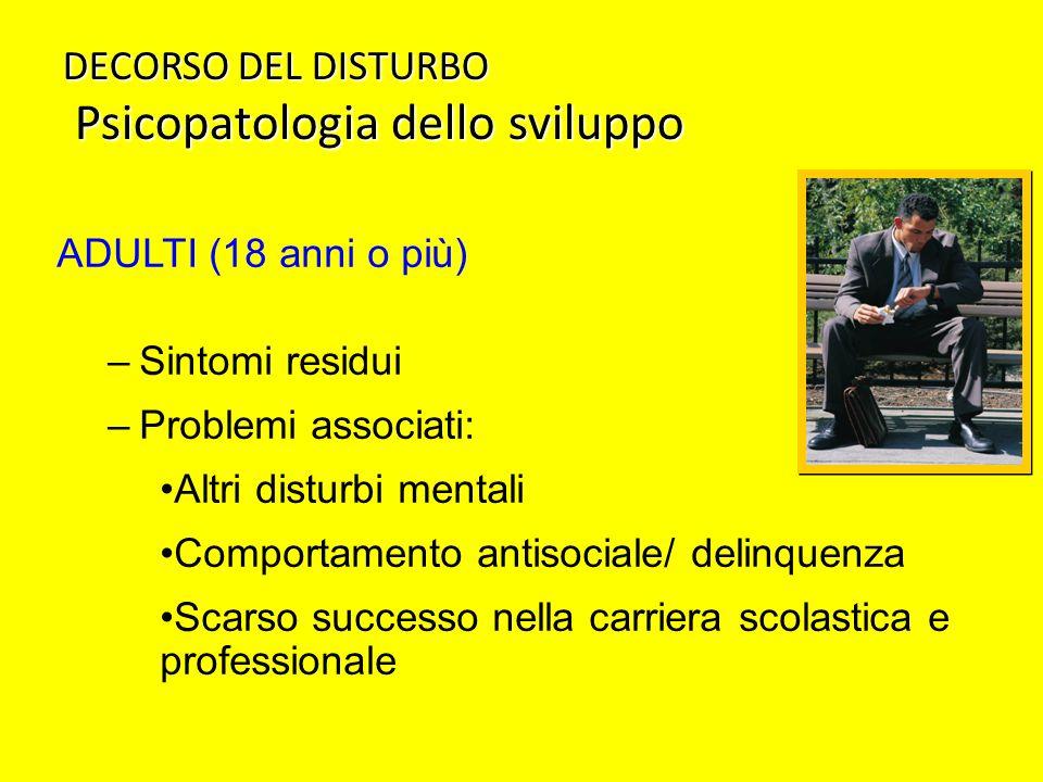 DECORSO DEL DISTURBO Psicopatologia dello sviluppo ADULTI (18 anni o più) –Sintomi residui –Problemi associati: Altri disturbi mentali Comportamento a