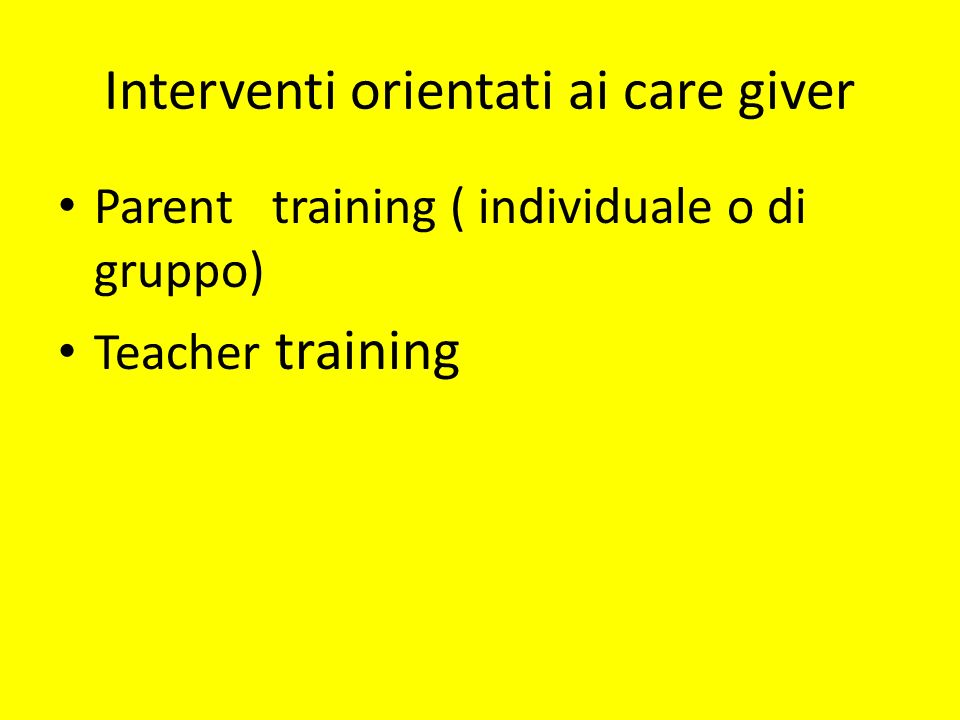 Interventi orientati ai care giver Parent training ( individuale o di gruppo) Teacher training