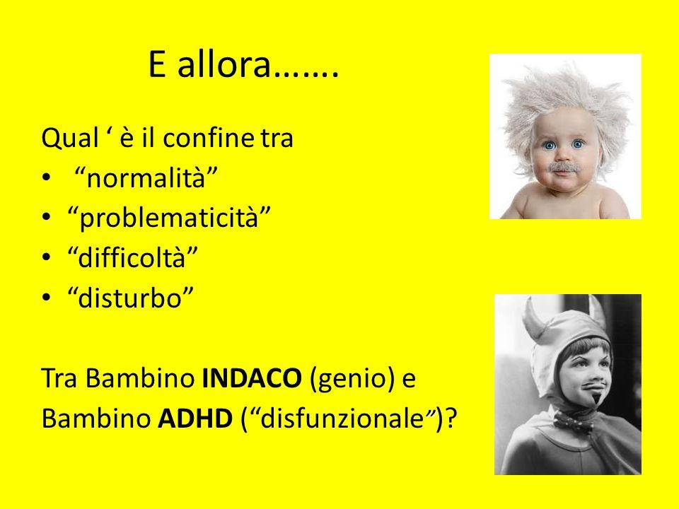 E allora……. Qual è il confine tra normalità problematicità difficoltà disturbo Tra Bambino INDACO (genio) e Bambino ADHD (disfunzionale )?