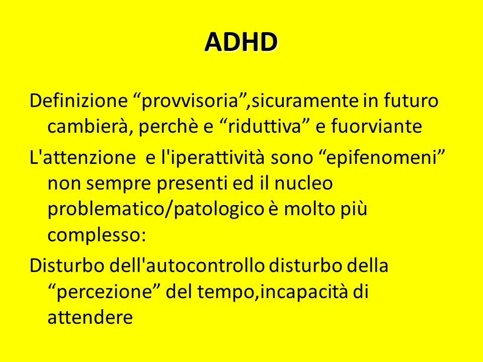 ADHD Definizione provvisoria,sicuramente in futuro cambierà, perchè e riduttiva e fuorviante L'attenzione e l'iperattività sono epifenomeni non sempre