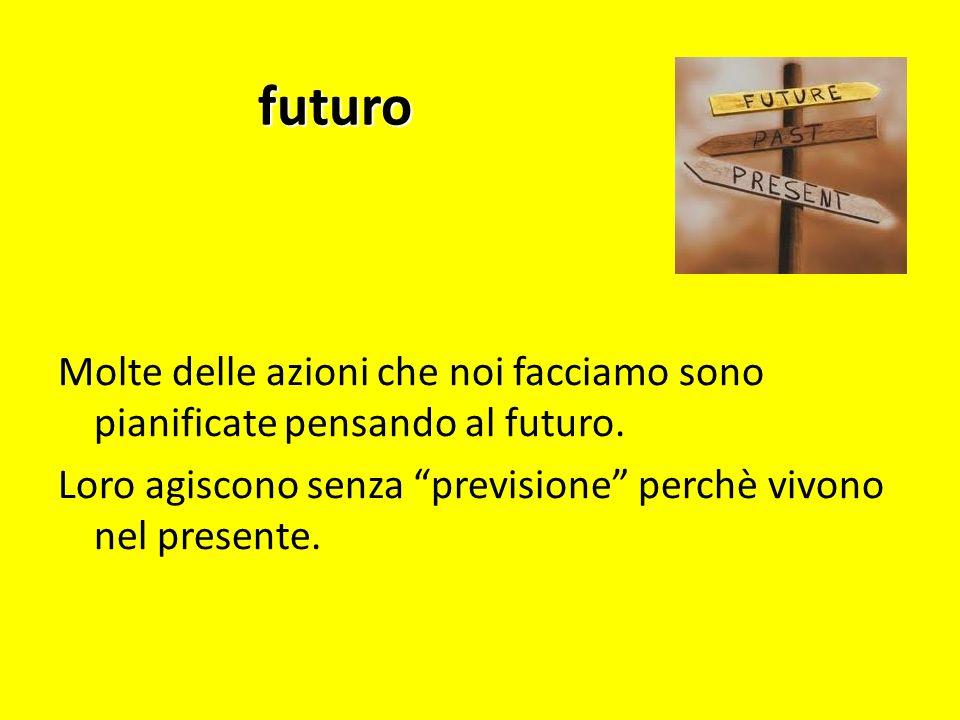 futuro Molte delle azioni che noi facciamo sono pianificate pensando al futuro. Loro agiscono senza previsione perchè vivono nel presente.