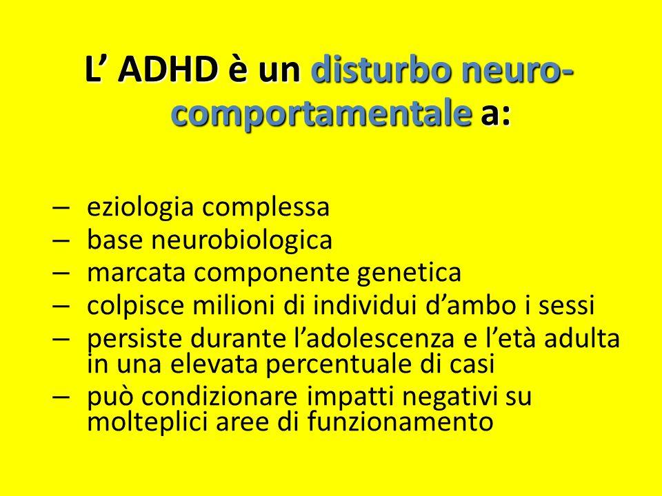 L ADHD è un disturbo neuro- comportamentale a: – eziologia complessa – base neurobiologica – marcata componente genetica – colpisce milioni di individ