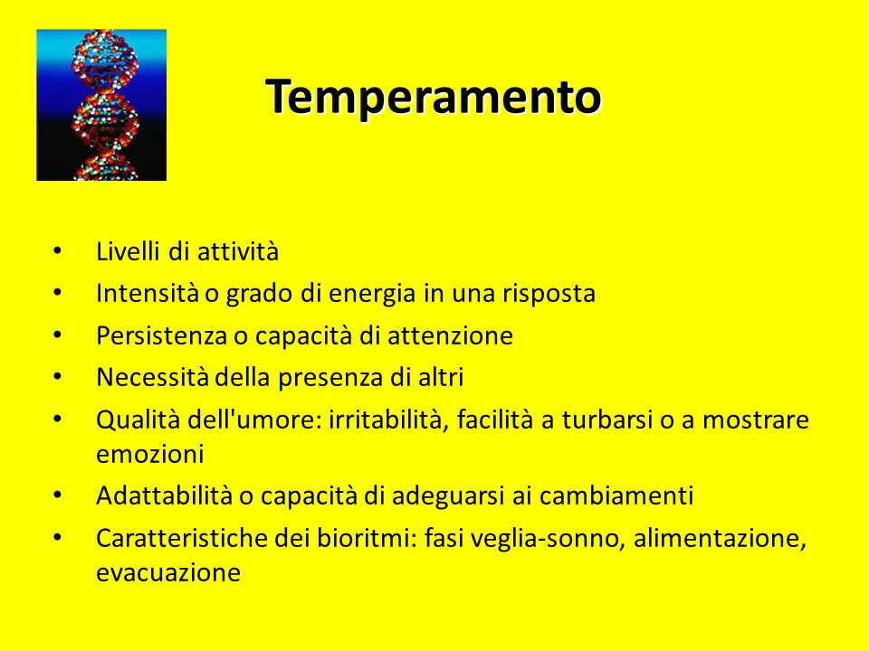 Temperamento Livelli di attività Intensità o grado di energia in una risposta Persistenza o capacità di attenzione Necessità della presenza di altri Q