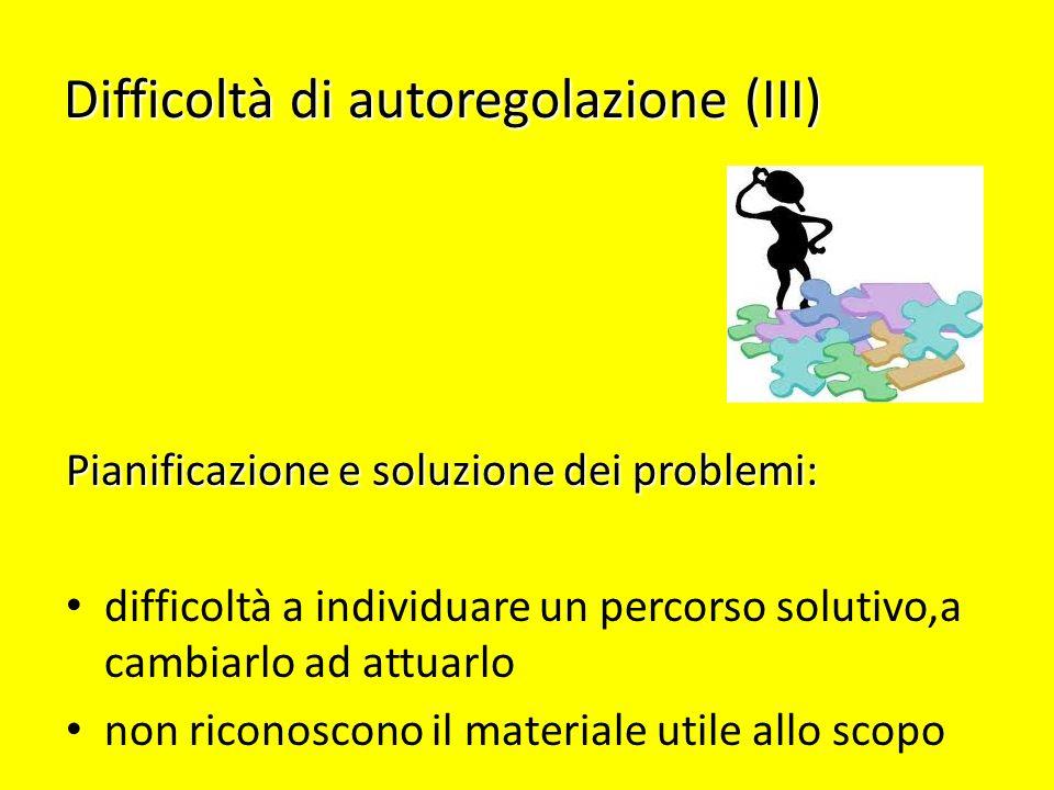 Difficoltà di autoregolazione (III) Pianificazione e soluzione dei problemi: difficoltà a individuare un percorso solutivo,a cambiarlo ad attuarlo non