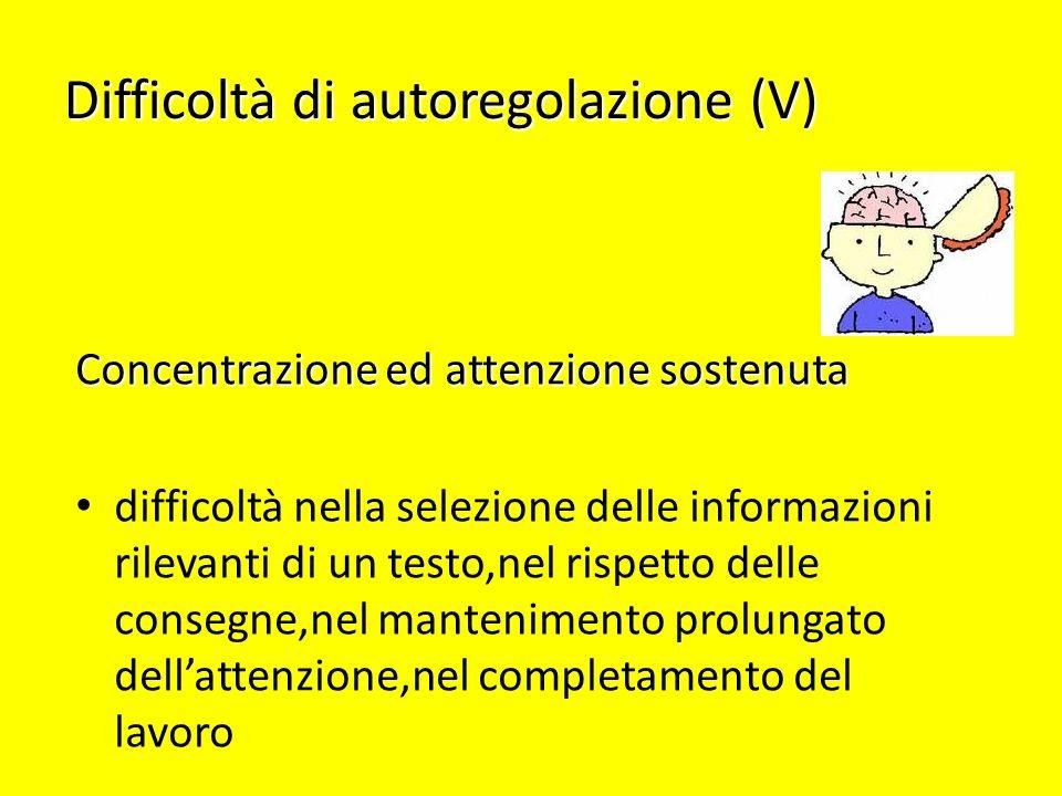 Difficoltà di autoregolazione (V) Concentrazione ed attenzione sostenuta difficoltà nella selezione delle informazioni rilevanti di un testo,nel rispe