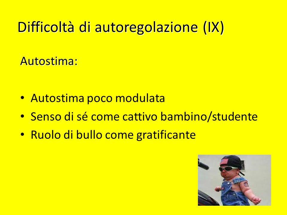 Difficoltà di autoregolazione (IX) Autostima: Autostima poco modulata Senso di sé come cattivo bambino/studente Ruolo di bullo come gratificante