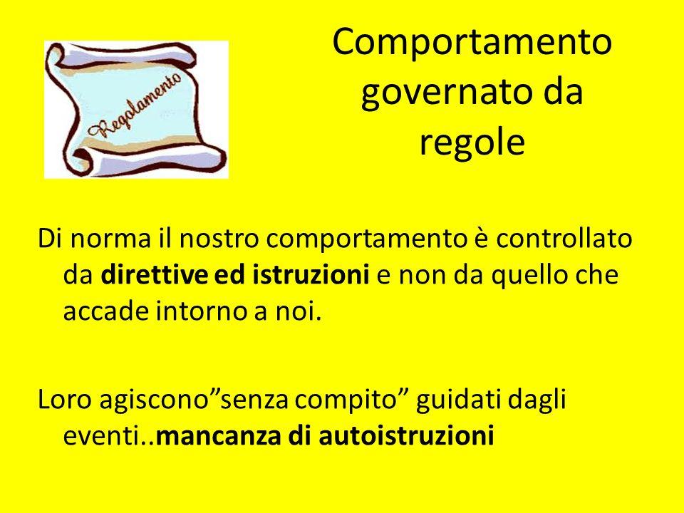 Comportamento governato da regole Di norma il nostro comportamento è controllato da direttive ed istruzioni e non da quello che accade intorno a noi.