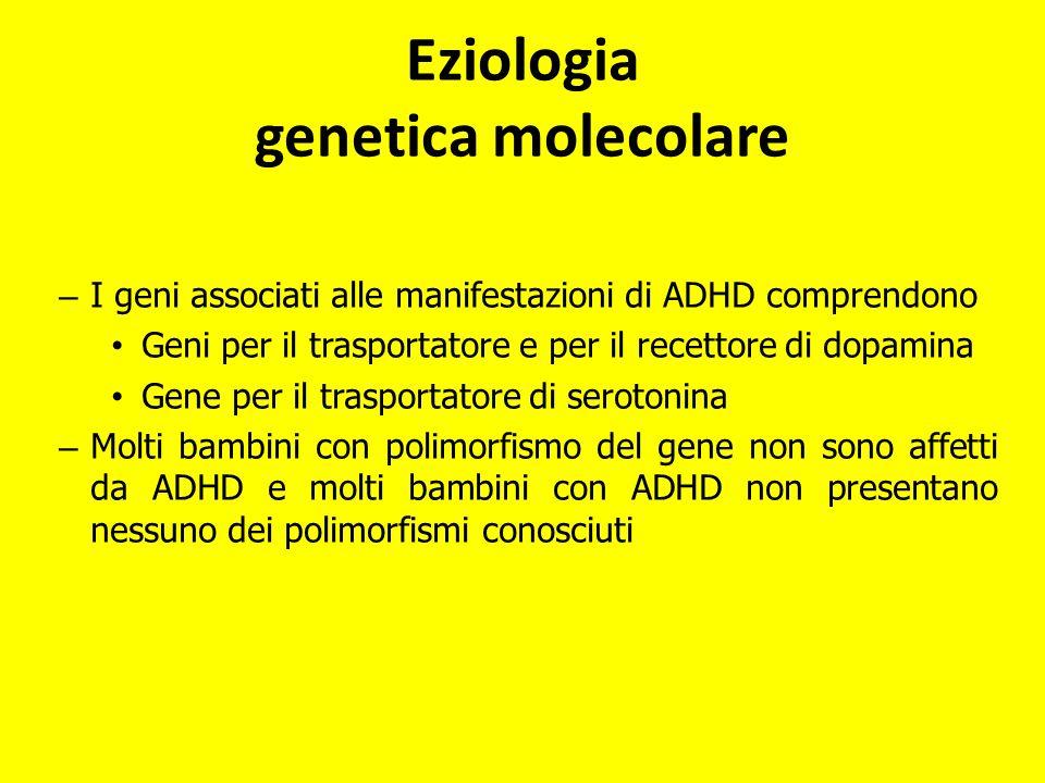 – I geni associati alle manifestazioni di ADHD comprendono Geni per il trasportatore e per il recettore di dopamina Gene per il trasportatore di serot