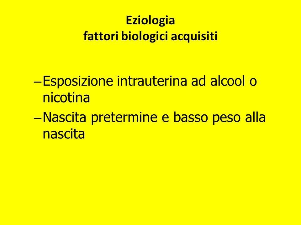 – Esposizione intrauterina ad alcool o nicotina – Nascita pretermine e basso peso alla nascita Eziologia fattori biologici acquisiti