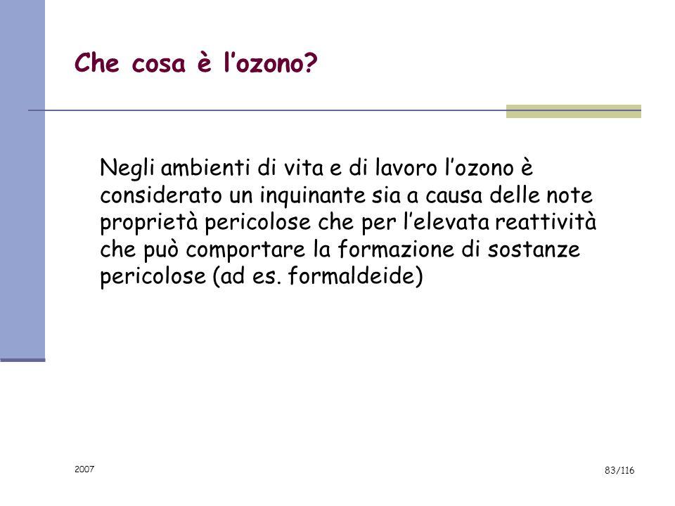 2007 82/116 Che cosa è lozono? Lozono (O 3 ) è un gas normalmente incolore, più pesante dellaria e caratterizzato da un odore pungente Lozono è un com